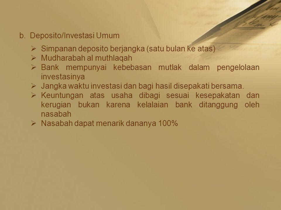 b.Deposito/Investasi Umum  Simpanan deposito berjangka (satu bulan ke atas)  Mudharabah al muthlaqah  Bank mempunyai kebebasan mutlak dalam pengelolaan investasinya  Jangka waktu investasi dan bagi hasil disepakati bersama.