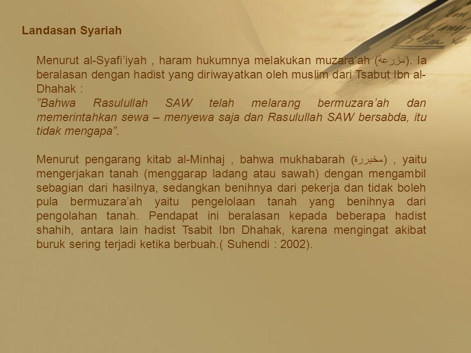 Landasan Syariah Menurut al-Syafi'iyah, haram hukumnya melakukan muzara'ah (مزرعة). Ia beralasan dengan hadist yang diriwayatkan oleh muslim dari Tsab
