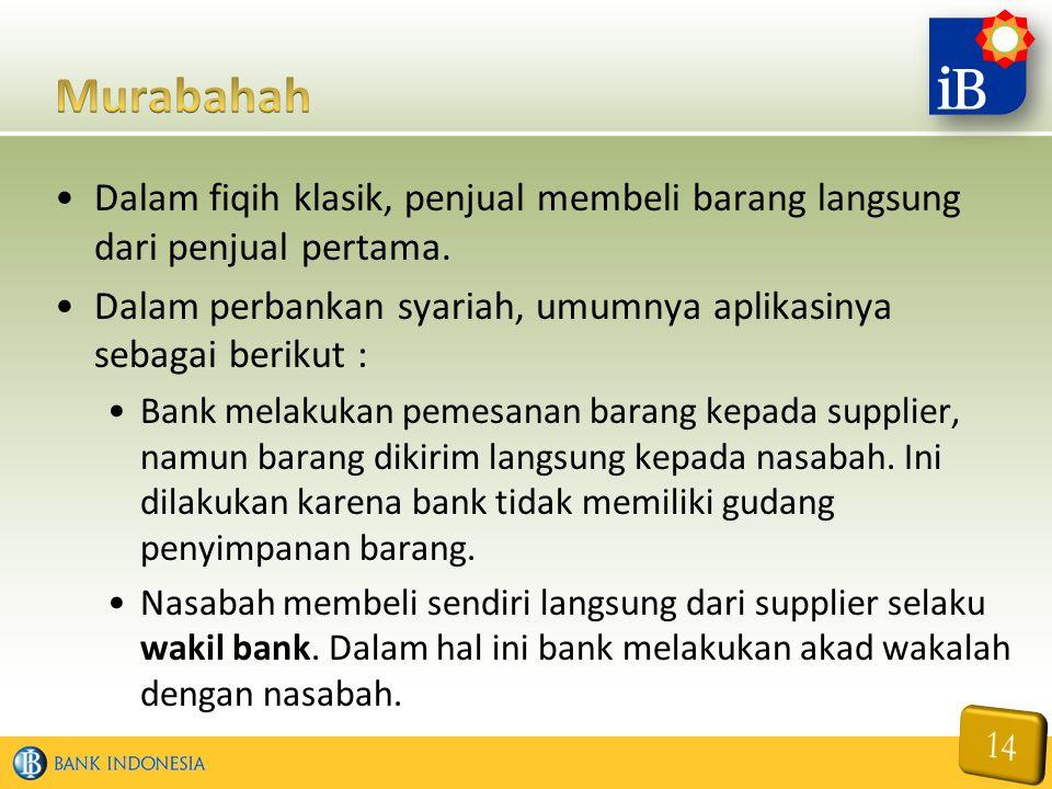 Dalam fiqih klasik, penjual membeli barang langsung dari penjual pertama. Dalam perbankan syariah, umumnya aplikasinya sebagai berikut : Bank melakuka