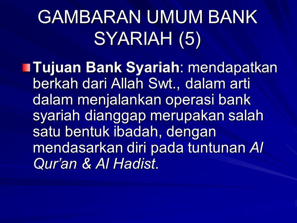 GAMBARAN UMUM BANK SYARIAH (5) Tujuan Bank Syariah: mendapatkan berkah dari Allah Swt., dalam arti dalam menjalankan operasi bank syariah dianggap merupakan salah satu bentuk ibadah, dengan mendasarkan diri pada tuntunan Al Qur'an & Al Hadist.
