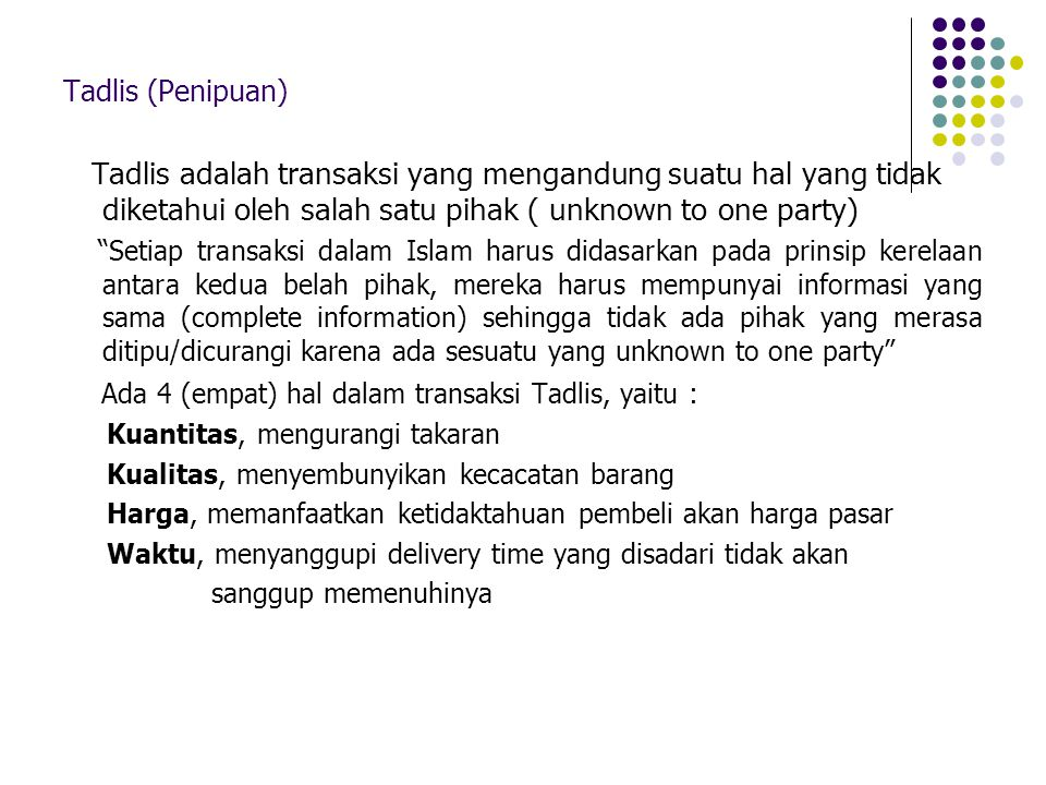 "Tadlis (Penipuan) Tadlis adalah transaksi yang mengandung suatu hal yang tidak diketahui oleh salah satu pihak ( unknown to one party) ""Setiap transak"