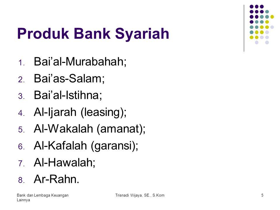 Produk Bank Syariah 1. Bai'al-Murabahah; 2. Bai'as-Salam; 3. Bai'al-Istihna; 4. Al-Ijarah (leasing); 5. Al-Wakalah (amanat); 6. Al-Kafalah (garansi);