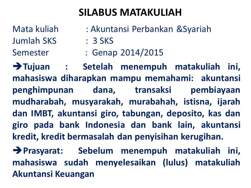 SILABUS MATAKULIAH Mata kuliah : Akuntansi Perbankan &Syariah Jumlah SKS : 3 SKS Semester : Genap 2014/2015  Tujuan : Setelah menempuh matakuliah ini