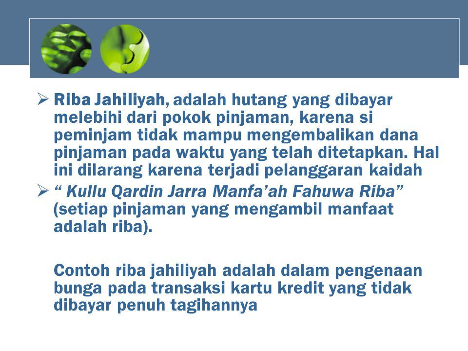  Riba Jahiliyah, adalah hutang yang dibayar melebihi dari pokok pinjaman, karena si peminjam tidak mampu mengembalikan dana pinjaman pada waktu yang