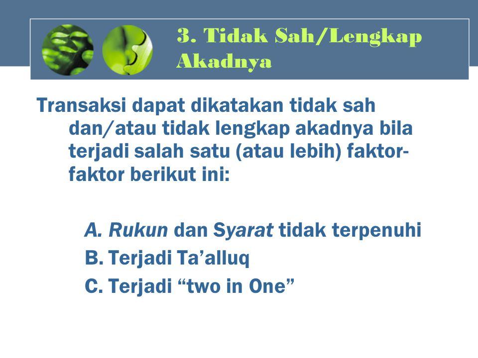 3. Tidak Sah/Lengkap Akadnya Transaksi dapat dikatakan tidak sah dan/atau tidak lengkap akadnya bila terjadi salah satu (atau lebih) faktor- faktor be