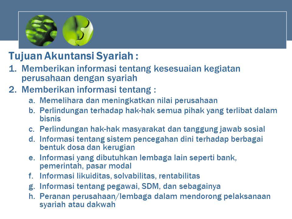 Tujuan Akuntansi Syariah : 1.Memberikan informasi tentang kesesuaian kegiatan perusahaan dengan syariah 2.Memberikan informasi tentang : a.Memelihara