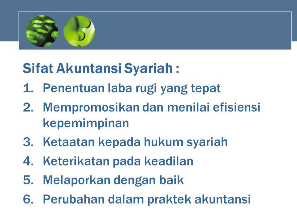 Sifat Akuntansi Syariah : 1.Penentuan laba rugi yang tepat 2.Mempromosikan dan menilai efisiensi kepemimpinan 3.Ketaatan kepada hukum syariah 4.Keteri