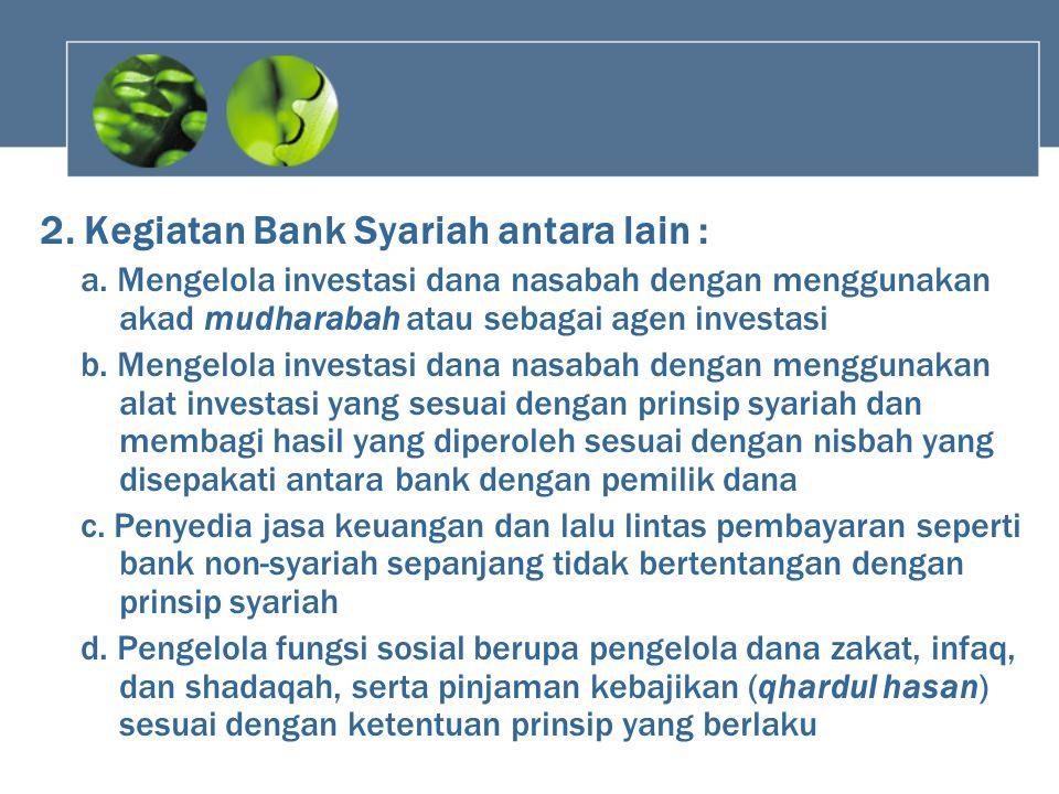 2. Kegiatan Bank Syariah antara lain : a. Mengelola investasi dana nasabah dengan menggunakan akad mudharabah atau sebagai agen investasi b. Mengelola