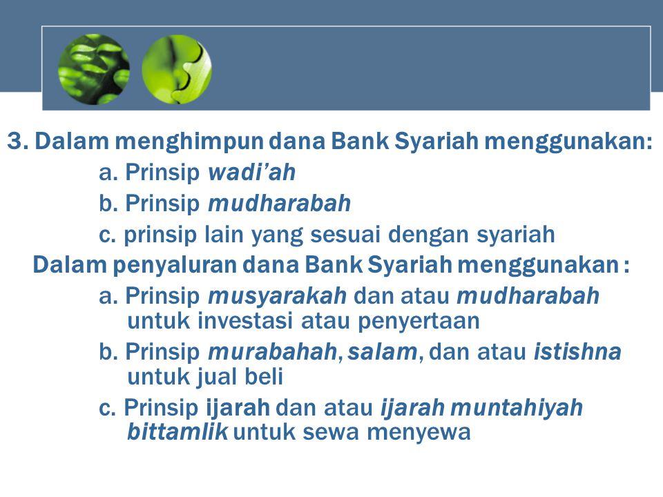 3. Dalam menghimpun dana Bank Syariah menggunakan: a. Prinsip wadi'ah b. Prinsip mudharabah c. prinsip lain yang sesuai dengan syariah Dalam penyalura