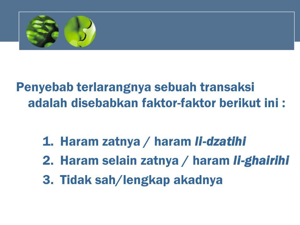 Penyebab terlarangnya sebuah transaksi adalah disebabkan faktor-faktor berikut ini : 1.Haram zatnya / haram li-dzatihi 2.Haram selain zatnya / haram l