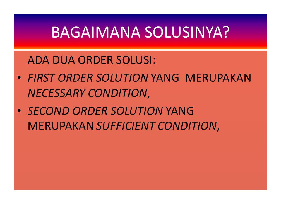 ADA DUA ORDER SOLUSI: FIRST ORDER SOLUTION YANG MERUPAKAN NECESSARY CONDITION, SECOND ORDER SOLUTION YANG MERUPAKAN SUFFICIENT CONDITION, BAGAIMANA SO