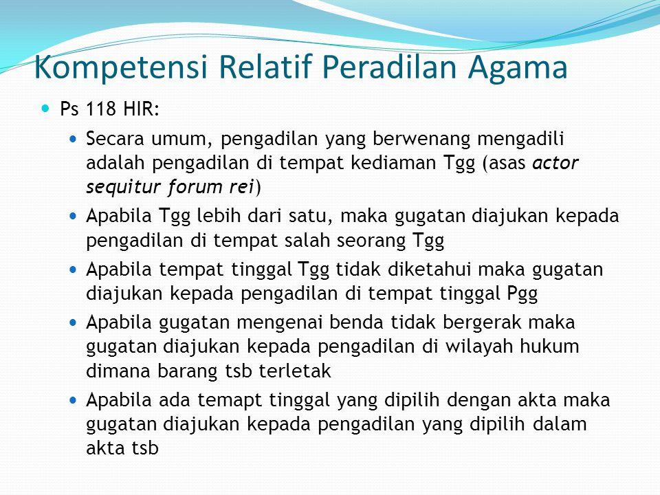 Kompetensi Relatif Peradilan Agama Ps 118 HIR: Secara umum, pengadilan yang berwenang mengadili adalah pengadilan di tempat kediaman Tgg (asas actor s