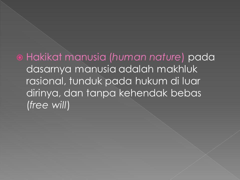  Hakikat manusia (human nature) pada dasarnya manusia adalah makhluk rasional, tunduk pada hukum di luar dirinya, dan tanpa kehendak bebas (free will