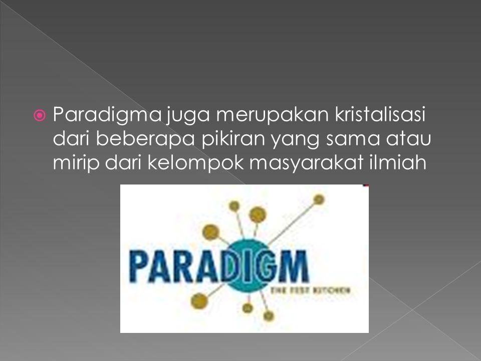  Paradigma juga merupakan kristalisasi dari beberapa pikiran yang sama atau mirip dari kelompok masyarakat ilmiah