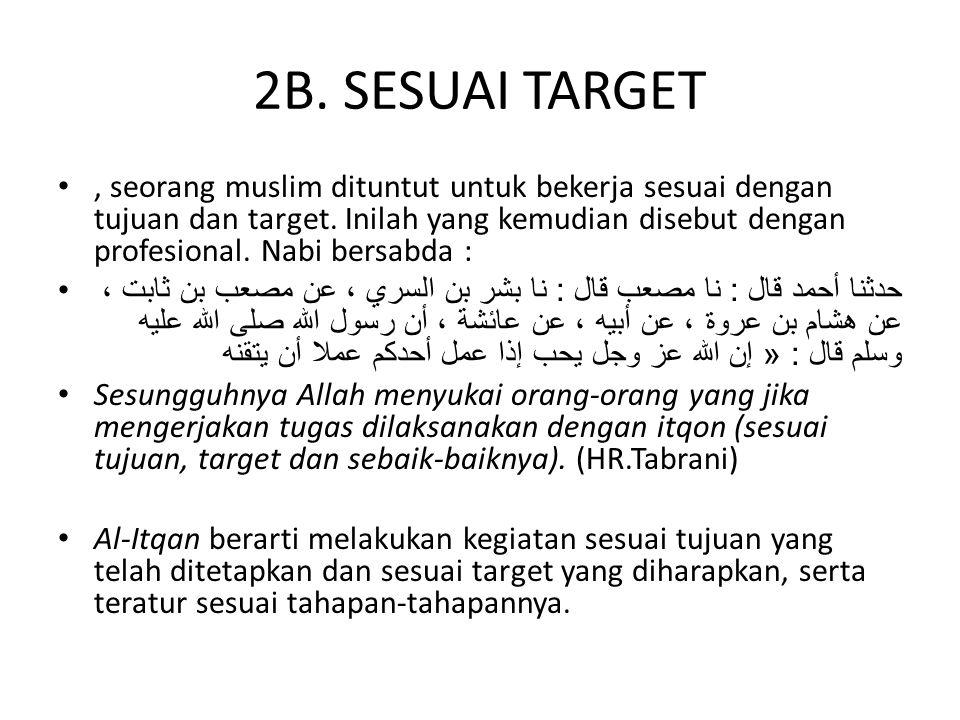 2B. SESUAI TARGET, seorang muslim dituntut untuk bekerja sesuai dengan tujuan dan target. Inilah yang kemudian disebut dengan profesional. Nabi bersab