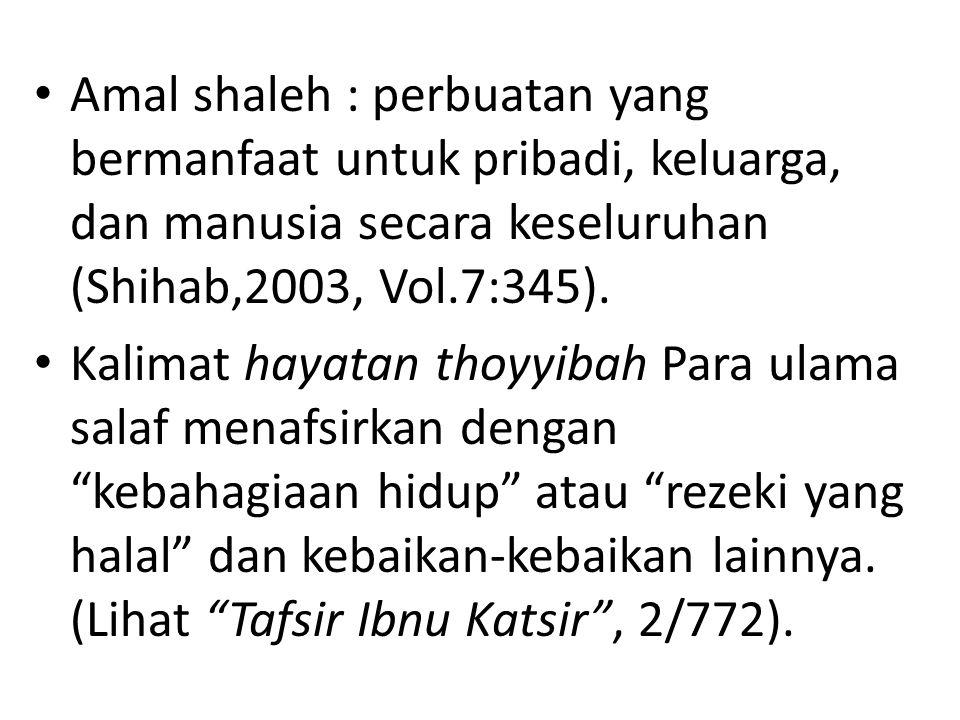 Amal shaleh : perbuatan yang bermanfaat untuk pribadi, keluarga, dan manusia secara keseluruhan (Shihab,2003, Vol.7:345). Kalimat hayatan thoyyibah Pa