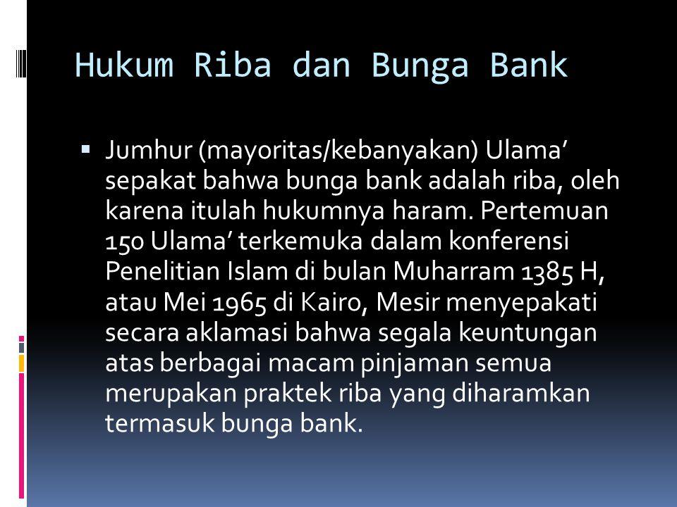 Hukum Riba dan Bunga Bank  Jumhur (mayoritas/kebanyakan) Ulama' sepakat bahwa bunga bank adalah riba, oleh karena itulah hukumnya haram. Pertemuan 15