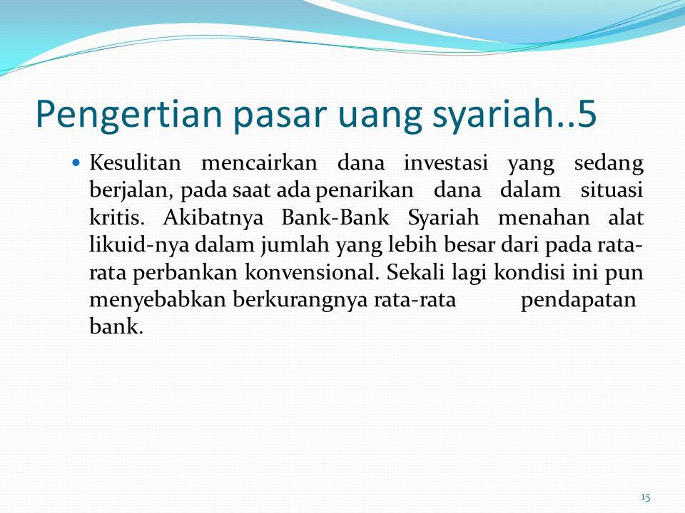 Pengertian pasar uang syariah..5 Kesulitan mencairkan dana investasi yang sedang berjalan, pada saat adapenarikan dana dalam situasi kritis. Akibatnya