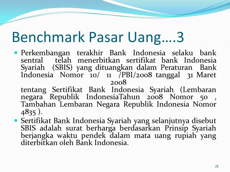 Benchmark Pasar Uang….3 Perkembangan terakhir Bank Indonesia selaku bank sentral telah menerbitkan sertifikat bank Indonesia Syariah (SBIS) yang ditua