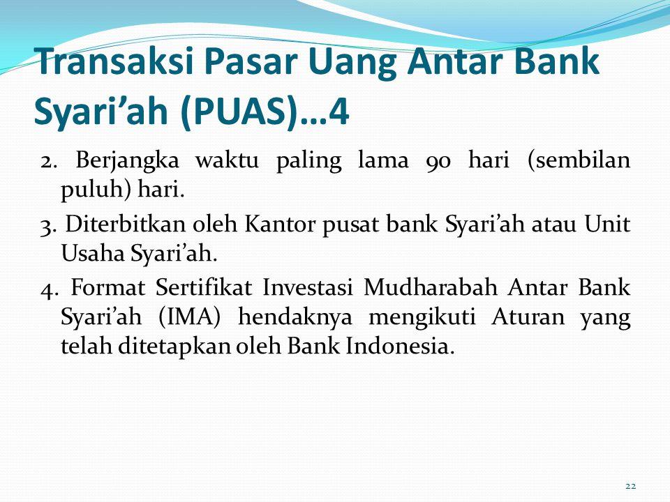 Transaksi Pasar Uang Antar Bank Syari'ah (PUAS)…4 2. Berjangka waktu paling lama 90 hari (sembilan puluh) hari. 3. Diterbitkan oleh Kantor pusat bank