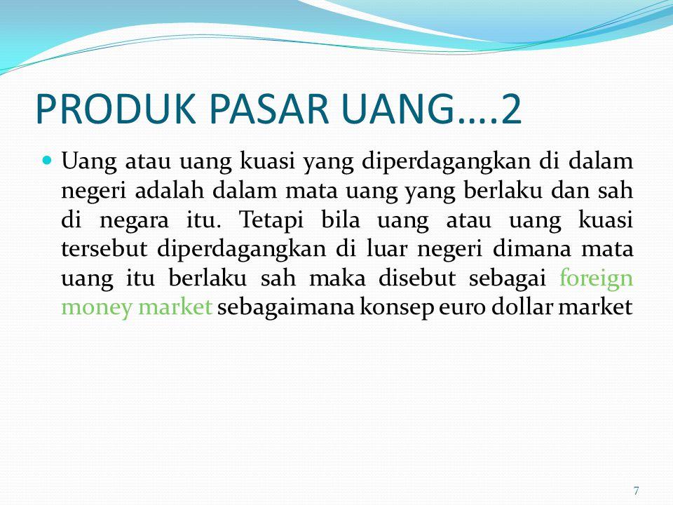 PRODUK PASAR UANG….2 Uang atau uang kuasi yang diperdagangkan di dalam negeri adalah dalam mata uang yang berlaku dan sah di negara itu. Tetapi bila u