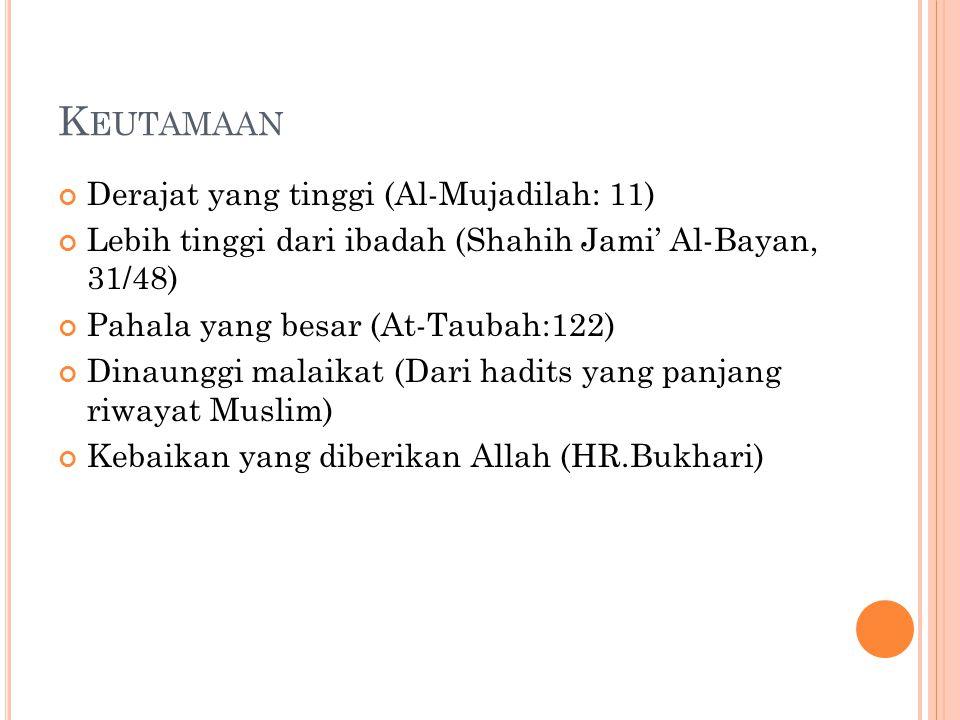 K EUTAMAAN Derajat yang tinggi (Al-Mujadilah: 11) Lebih tinggi dari ibadah (Shahih Jami' Al-Bayan, 31/48) Pahala yang besar (At-Taubah:122) Dinaunggi