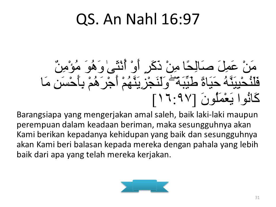 QS. An Nahl 16:97 مَنْ عَمِلَ صَالِحًا مِنْ ذَكَرٍ أَوْ أُنْثَىٰ وَهُوَ مُؤْمِنٌ فَلَنُحْيِيَنَّهُ حَيَاةً طَيِّبَةً ۖ وَلَنَجْزِيَنَّهُمْ أَجْرَهُمْ