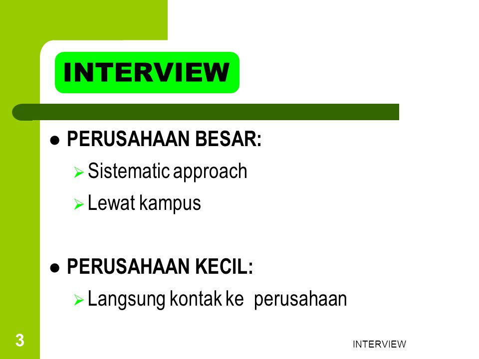 INTERVIEW 4 JENIS INTERVIEW INTERVIEW AWAL:Untuk Skrining Unqualified aplicant PANEL INTERVIEW:Interview oleh beberapa orang di perusahaan DIRECTED INTERVIEW:Memakai pertanyaan yang telah disiapkan secara runtut OPEN-ENDED INTERVIEW:Lebih kurang formal, lebih bisa menggambarkan personality applicant STRESS INTERVIEW: Untuk menguji tingkat ketahanan aplicant terhadap stress