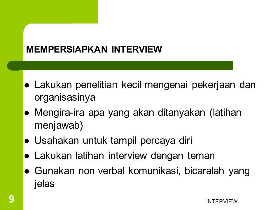 INTERVIEW 9 MEMPERSIAPKAN INTERVIEW Lakukan penelitian kecil mengenai pekerjaan dan organisasinya Mengira-ira apa yang akan ditanyakan (latihan menjawab) Usahakan untuk tampil percaya diri Lakukan latihan interview dengan teman Gunakan non verbal komunikasi, bicaralah yang jelas