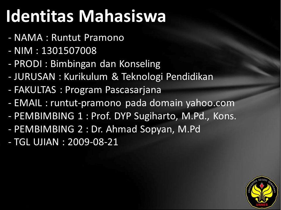 Identitas Mahasiswa - NAMA : Runtut Pramono - NIM : 1301507008 - PRODI : Bimbingan dan Konseling - JURUSAN : Kurikulum & Teknologi Pendidikan - FAKULTAS : Program Pascasarjana - EMAIL : runtut-pramono pada domain yahoo.com - PEMBIMBING 1 : Prof.