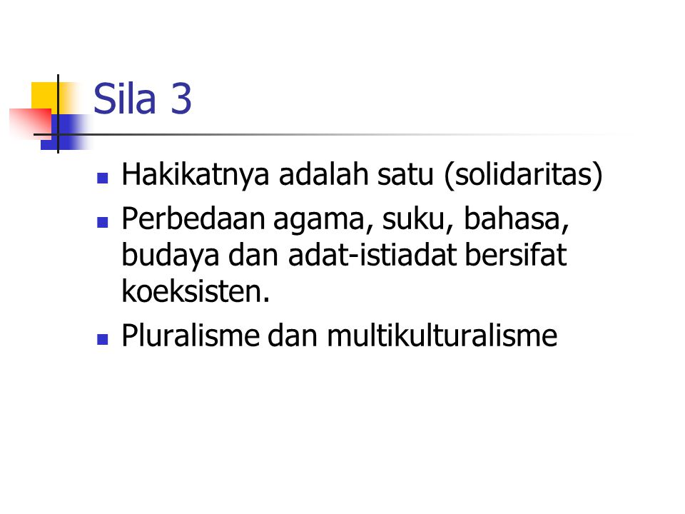 Sila 3 Hakikatnya adalah satu (solidaritas) Perbedaan agama, suku, bahasa, budaya dan adat-istiadat bersifat koeksisten. Pluralisme dan multikulturali