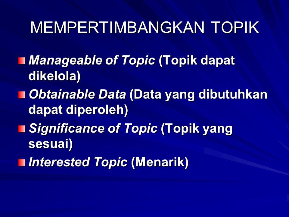 MEMPERTIMBANGKAN TOPIK Manageable of Topic (Topik dapat dikelola) Obtainable Data (Data yang dibutuhkan dapat diperoleh) Significance of Topic (Topik yang sesuai) Interested Topic (Menarik)