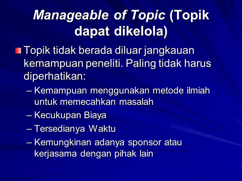 Manageable of Topic (Topik dapat dikelola) Topik tidak berada diluar jangkauan kemampuan peneliti. Paling tidak harus diperhatikan: –Kemampuan menggun