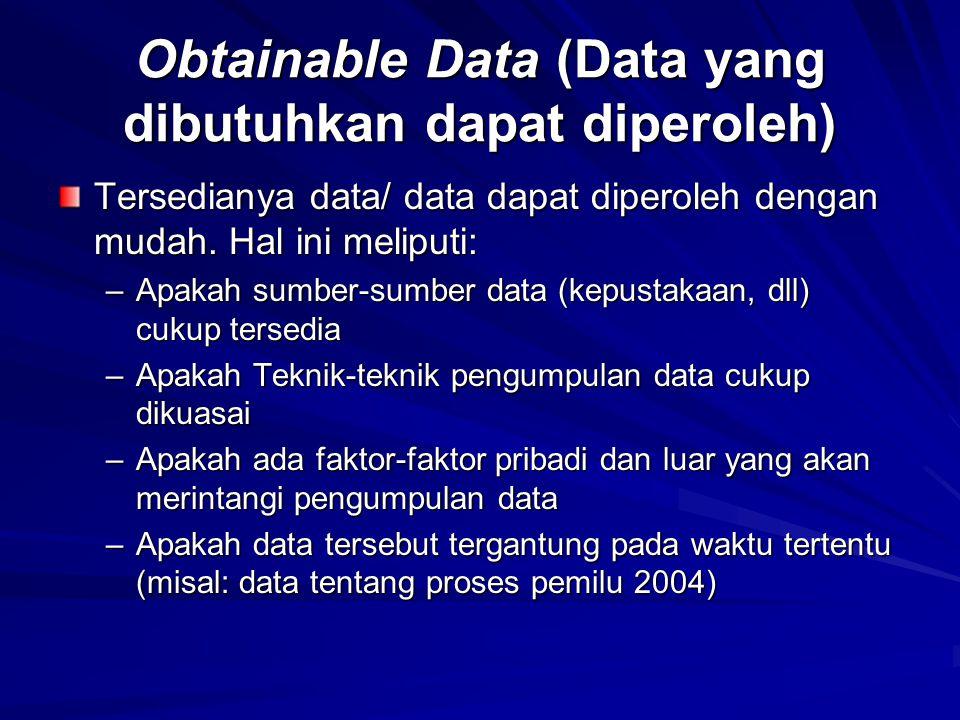 Obtainable Data (Data yang dibutuhkan dapat diperoleh) Tersedianya data/ data dapat diperoleh dengan mudah. Hal ini meliputi: –Apakah sumber-sumber da