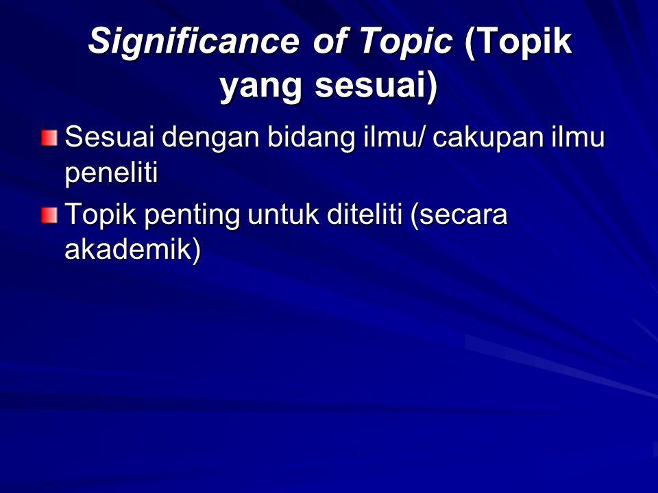 Significance of Topic (Topik yang sesuai) Sesuai dengan bidang ilmu/ cakupan ilmu peneliti Topik penting untuk diteliti (secara akademik)