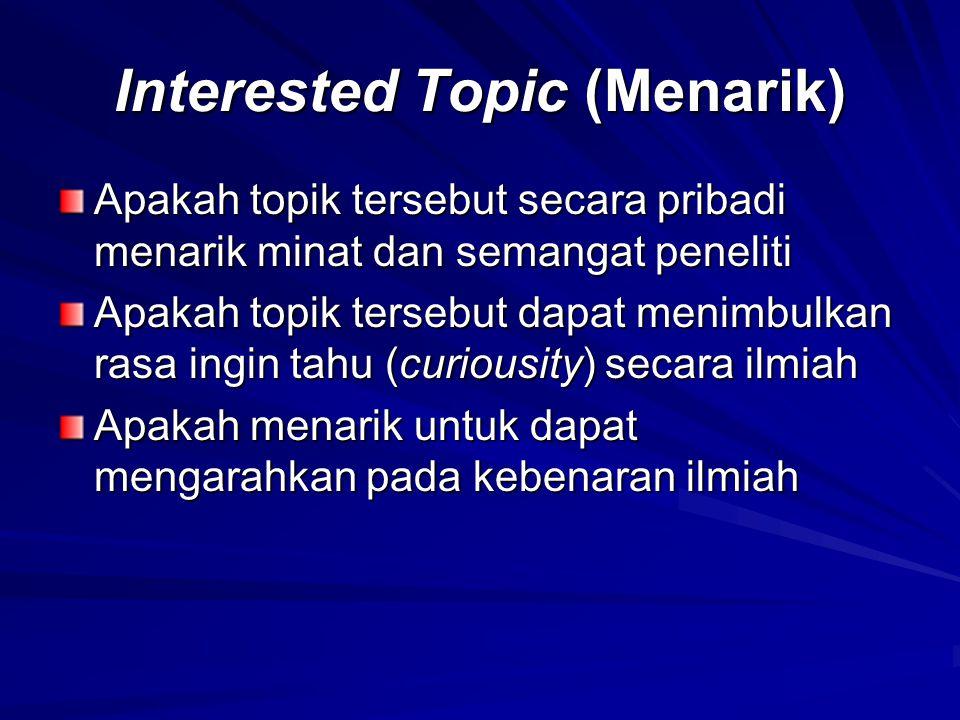 Interested Topic (Menarik) Apakah topik tersebut secara pribadi menarik minat dan semangat peneliti Apakah topik tersebut dapat menimbulkan rasa ingin tahu (curiousity) secara ilmiah Apakah menarik untuk dapat mengarahkan pada kebenaran ilmiah