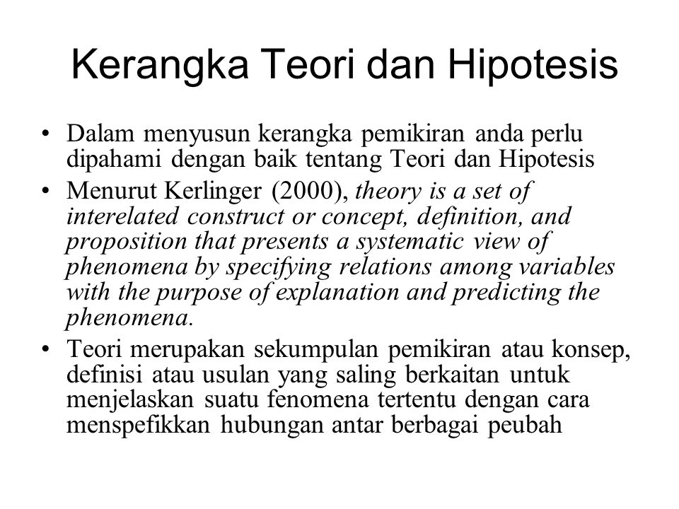 Kerangka Teori dan Hipotesis Dalam menyusun kerangka pemikiran anda perlu dipahami dengan baik tentang Teori dan Hipotesis Menurut Kerlinger (2000), theory is a set of interelated construct or concept, definition, and proposition that presents a systematic view of phenomena by specifying relations among variables with the purpose of explanation and predicting the phenomena.