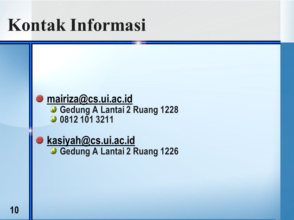 10 Kontak Informasi mairiza@cs.ui.ac.id Gedung A Lantai 2 Ruang 1228 0812 101 3211 kasiyah@cs.ui.ac.id Gedung A Lantai 2 Ruang 1226
