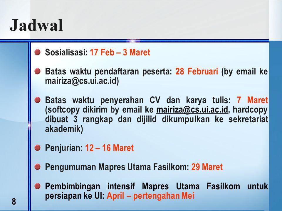 8 Jadwal Sosialisasi: 17 Feb – 3 Maret Batas waktu pendaftaran peserta: 28 Februari (by email ke mairiza@cs.ui.ac.id) Batas waktu penyerahan CV dan karya tulis: 7 Maret (softcopy dikirim by email ke mairiza@cs.ui.ac.id, hardcopy dibuat 3 rangkap dan dijilid dikumpulkan ke sekretariat akademik)mairiza@cs.ui.ac.id Penjurian: 12 – 16 Maret Pengumuman Mapres Utama Fasilkom: 29 Maret Pembimbingan intensif Mapres Utama Fasilkom untuk persiapan ke UI: April – pertengahan Mei
