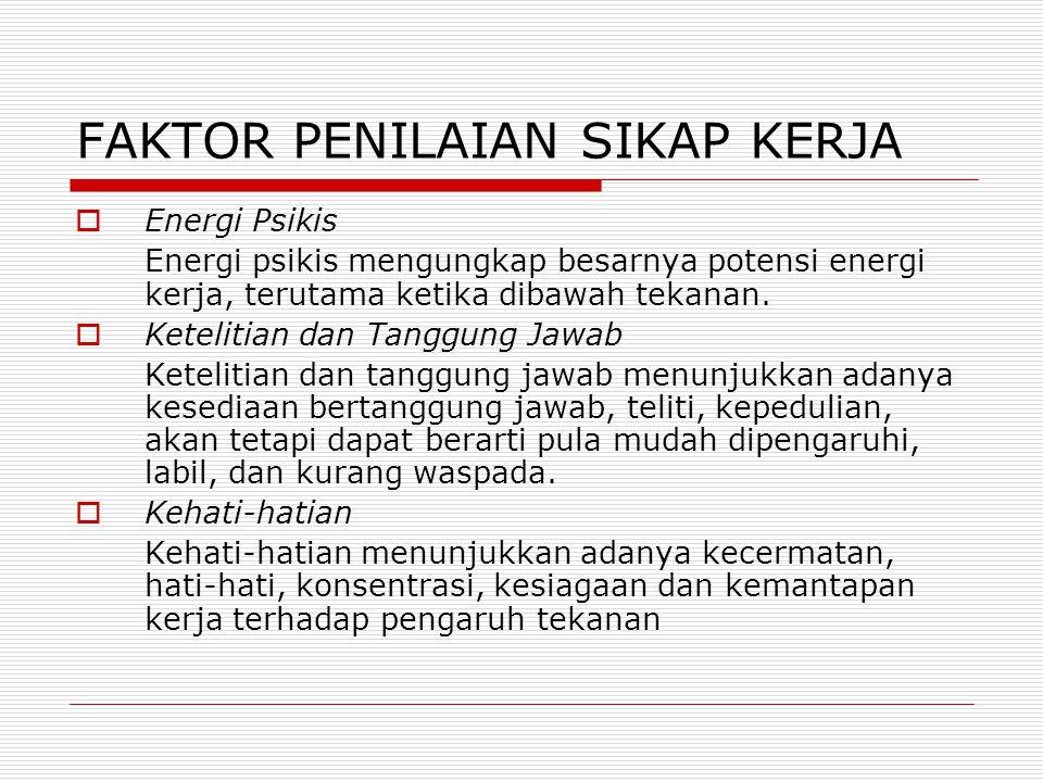 FAKTOR PENILAIAN SIKAP KERJA  Energi Psikis Energi psikis mengungkap besarnya potensi energi kerja, terutama ketika dibawah tekanan.  Ketelitian dan