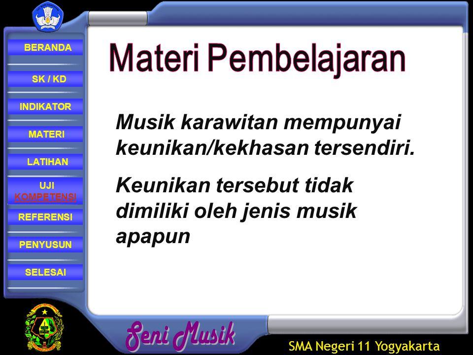 SMA Negeri 11 Yogyakarta REFERENSI LATIHAN MATERI PENYUSUN INDIKATOR SK / KD UJI KOMPETENSI BERANDA SELESAI Keunikan dari musik karawitan diantaranya adalah  Mempunyai rasa edi dan peni (keindahan, kebersihan, halus, luhur, dan bening atau jernih)  Mempunyai wirama (irama) yang berwujud suara yang dapat didengar.