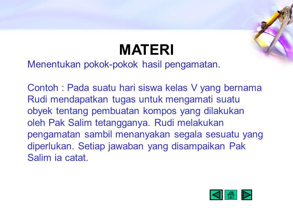 MATERI Menentukan pokok-pokok hasil pengamatan. Contoh : Pada suatu hari siswa kelas V yang bernama Rudi mendapatkan tugas untuk mengamati suatu obyek