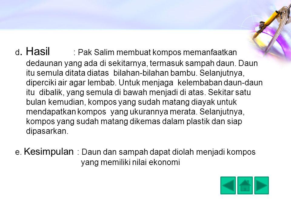 d. Hasil : Pak Salim membuat kompos memanfaatkan dedaunan yang ada di sekitarnya, termasuk sampah daun. Daun itu semula ditata diatas bilahan-bilahan