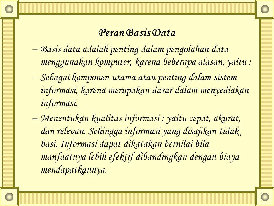 Peran Basis Data –Basis data adalah penting dalam pengolahan data menggunakan komputer, karena beberapa alasan, yaitu : –Sebagai komponen utama atau penting dalam sistem informasi, karena merupakan dasar dalam menyediakan informasi.