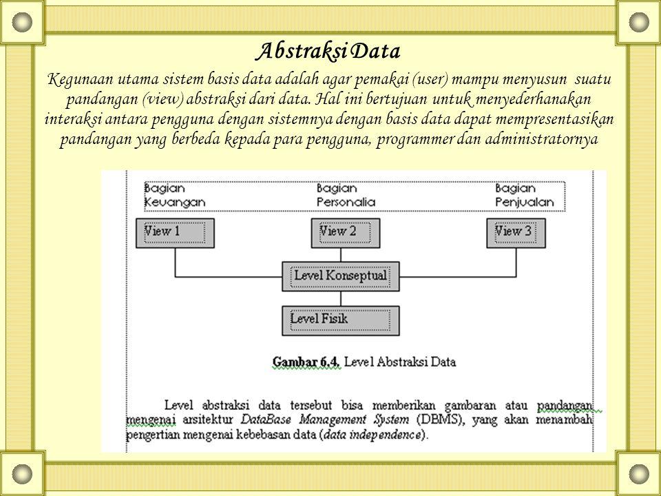 Abstraksi Data Kegunaan utama sistem basis data adalah agar pemakai (user) mampu menyusun suatu pandangan (view) abstraksi dari data. Hal ini bertujua
