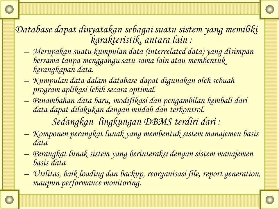 Database dapat dinyatakan sebagai suatu sistem yang memiliki karakteristik, antara lain : –Merupakan suatu kumpulan data (interrelated data) yang disimpan bersama tanpa menggangu satu sama lain atau membentuk kerangkapan data.