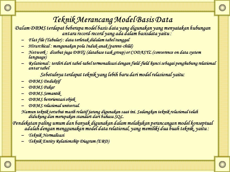 Teknik Merancang Model Basis Data Dalam DBMS terdapat beberapa model basis data yang digunakan yang menyatakan hubungan antara record-record yang ada dalam basisdata yaitu : –Flat file (Tabular) : data terletak didalam tabel tunggal –Hirarchical : mengunakan pola Induk-anak (parent-child) –Network : disebut juga DBTG (database task group) or CODASYL (converence on data system language) –Relational : terdiri dari tabel-tabel termonalisasi dengan field-field kunci sebagai penghubung relational antar tabel Sebetulnya terdapat teknik yang lebih baru dari model relasional yaitu: –DBMS Deduktif –DBMS Pakar –DBMS Semantik –DBMS berorientasi objek –DBMS relasional universal.