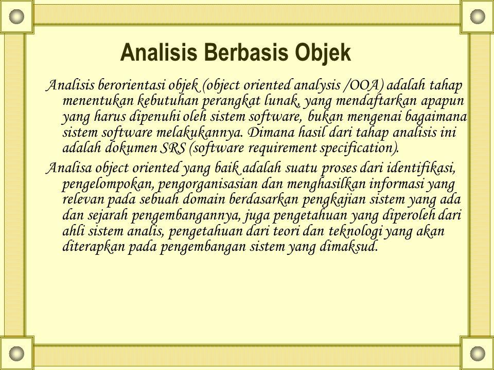 Analisis Berbasis Objek Analisis berorientasi objek (object oriented analysis /OOA) adalah tahap menentukan kebutuhan perangkat lunak, yang mendaftarkan apapun yang harus dipenuhi oleh sistem software, bukan mengenai bagaimana sistem software melakukannya.
