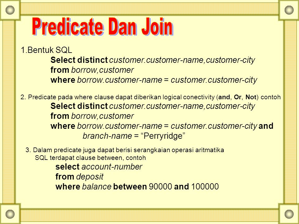 1.Bentuk SQL Select distinct customer.customer-name,customer-city from borrow,customer where borrow.customer-name = customer.customer-city 2. Predicat