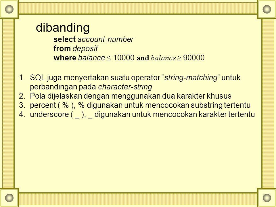 dibanding select account-number from deposit where balance  10000 and balance  90000 1.SQL juga menyertakan suatu operator string-matching untuk perbandingan pada character-string 2.Pola dijelaskan dengan menggunakan dua karakter khusus 3.percent ( % ), % digunakan untuk mencocokan substring tertentu 4.underscore ( _ ), _ digunakan untuk mencocokan karakter tertentu